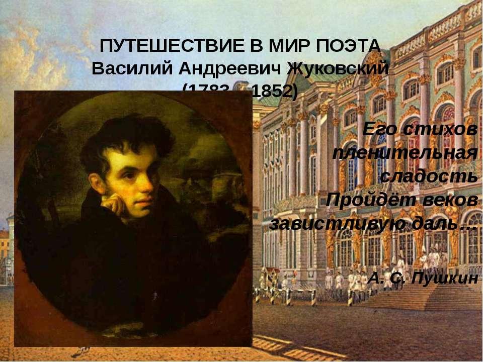 ПУТЕШЕСТВИЕ В МИР ПОЭТА Василий Андреевич Жуковский (1783 – 1852) Его стихов ...