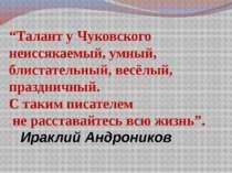 """""""Талант у Чуковского неиссякаемый, умный, блистательный, весёлый, праздничный..."""