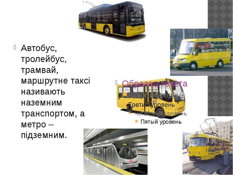 Автобус, тролейбус, трамвай, маршрутне таксі називають наземним транспортом, ...