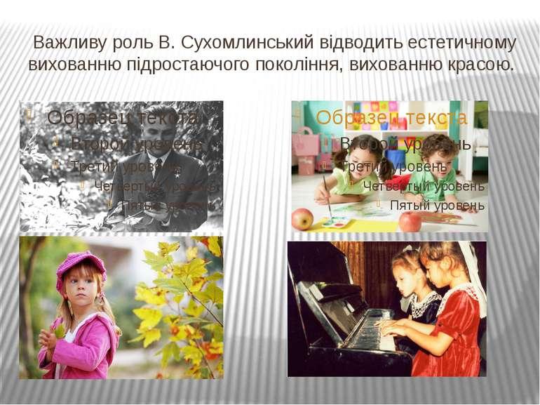 Важливу роль В. Сухомлинський відводить естетичному вихованню підростаючого п...