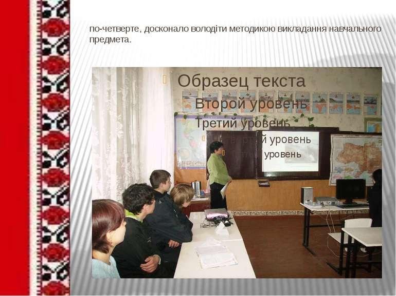 по-четверте, досконало володіти методикою викладання навчального предмета.