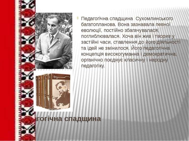 Педагогічна спадщина Педагогічна спадщина Сухомлинського багатопланова. Вона ...