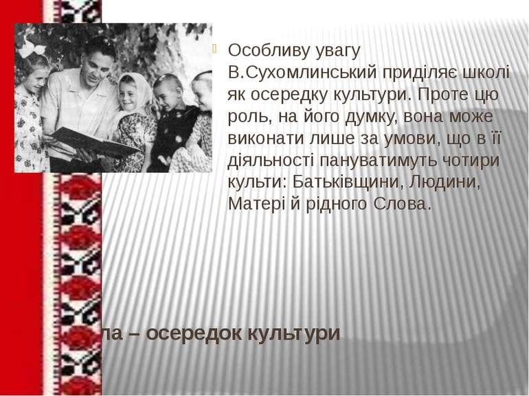 Школа – осередок культури Особливу увагу В.Сухомлинський приділяє школі як ос...