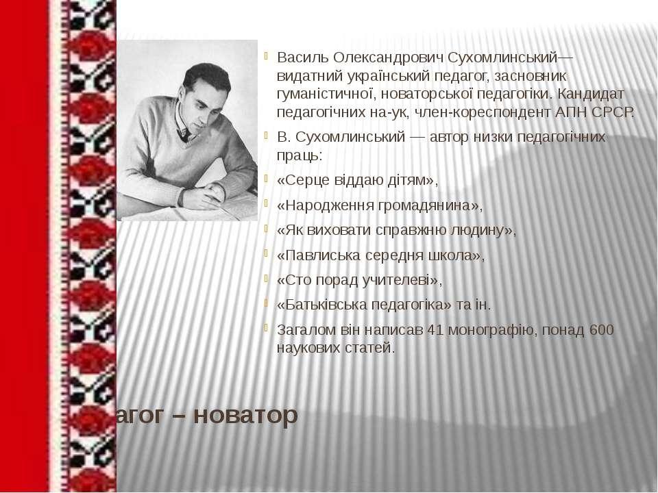 Педагог – новатор Василь Олександрович Сухомлинський— видатний український пе...
