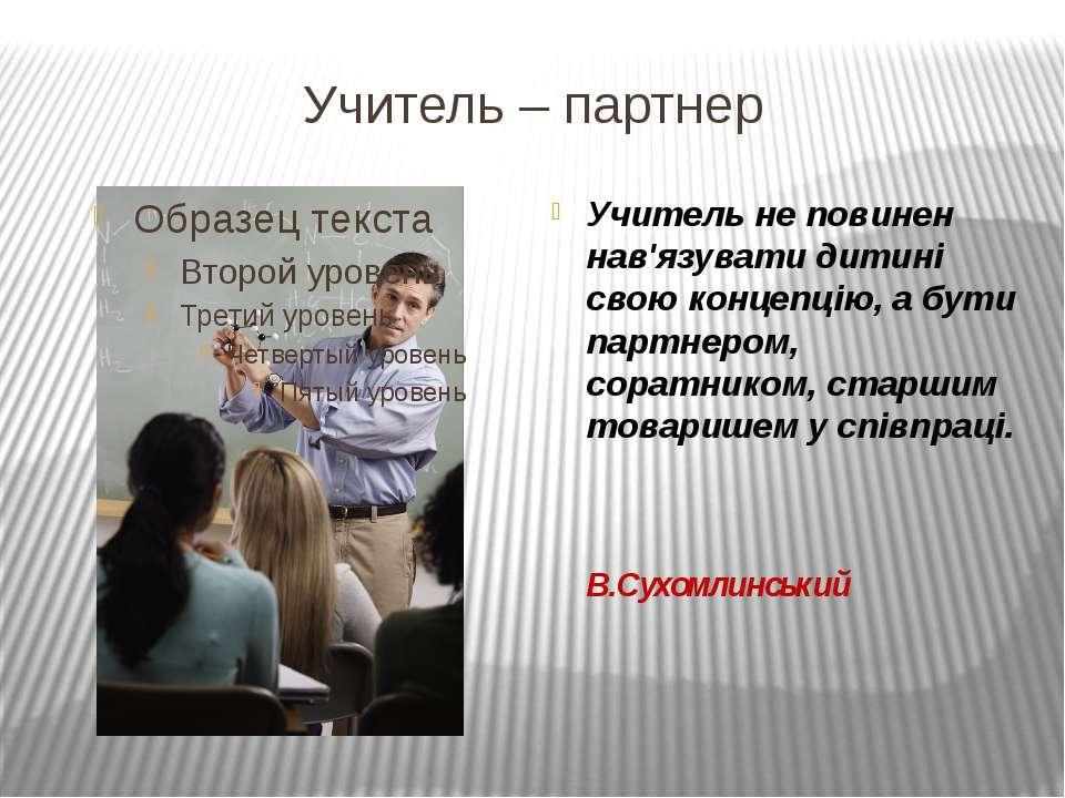 Учитель – партнер Учитель не повинен нав'язувати дитині свою концепцію, а бут...