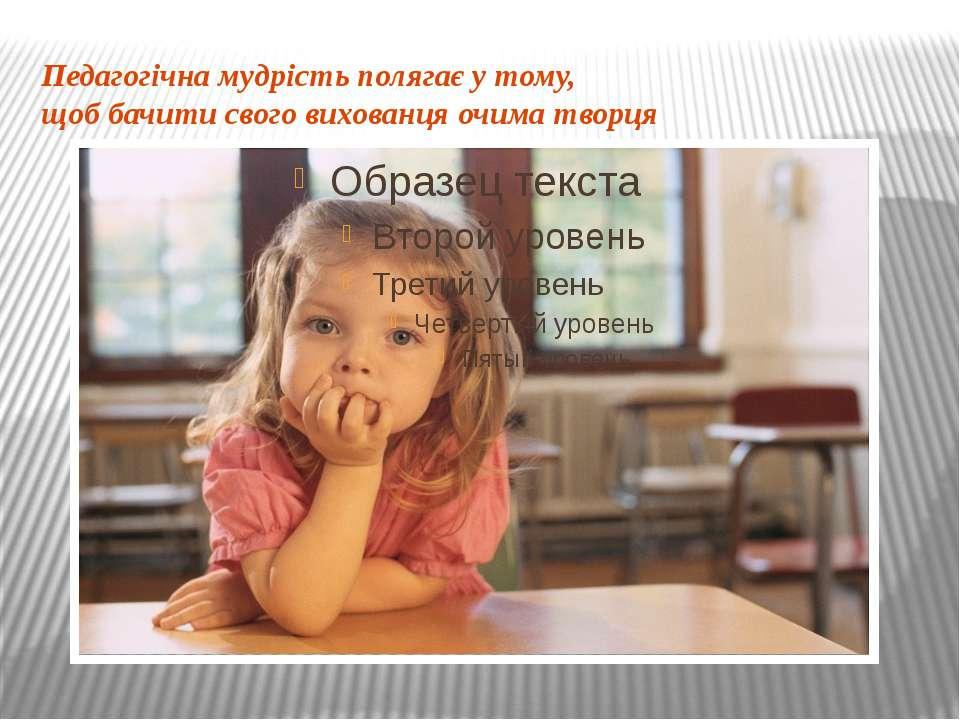 Педагогічна мудрість полягає у тому, щоб бачити свого вихованця очима творця