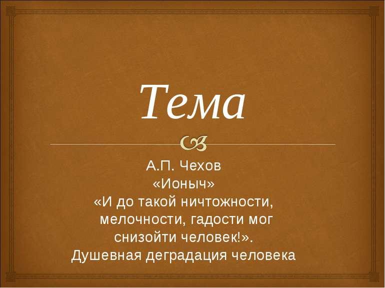 А.П. Чехов«Ионыч»«И до такой ничтожности, мелочности, гадости мог снизойти че...