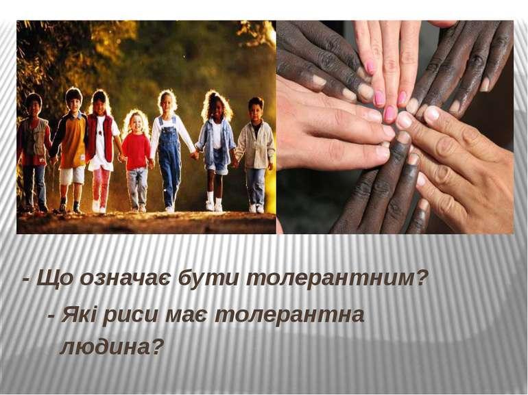 - Що означає бути толерантним? - Які риси має толерантна людина?