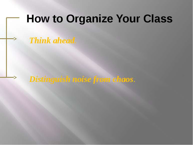 How to Organize Your Class Think ahead. Distinguish noise from chaos.
