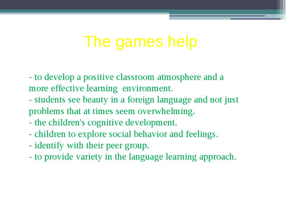 The games help - to develop a positive classroom atmosphere and a more effect...