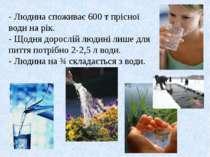 - Людина споживає 600 т прісної води на рік. - Щодня дорослій людині лише для...