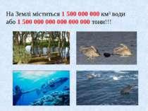 На Землі міститься 1 500 000 000 км³ води або 1 500 000 000 000 000 000 тонн!!!