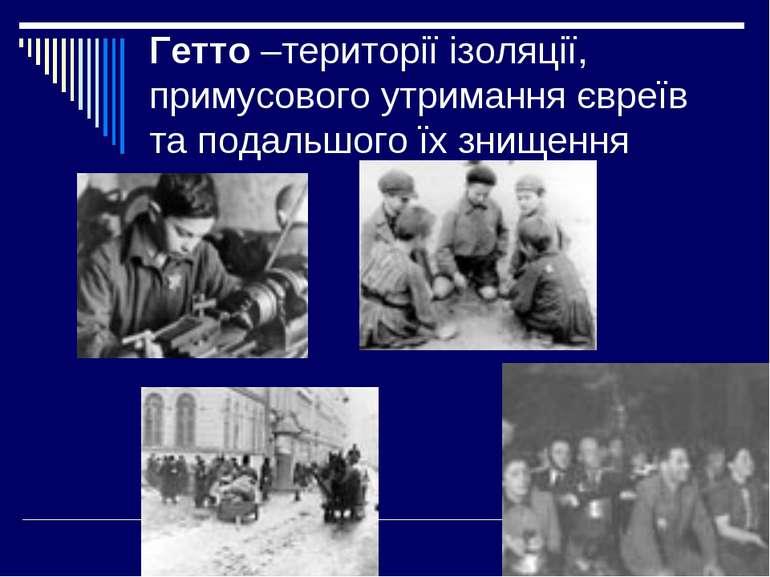 Гетто –території ізоляції, примусового утримання євреїв та подальшого їх знищ...