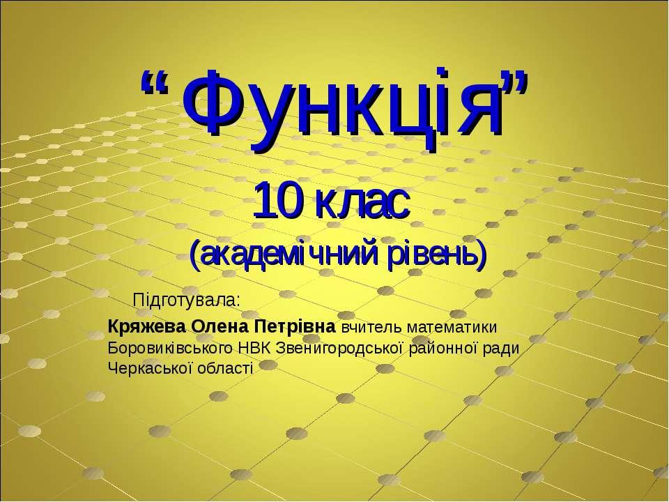 """""""Функція"""" 10 клас (академічний рівень) Підготувала: Кряжева Олена Петрівна вч..."""