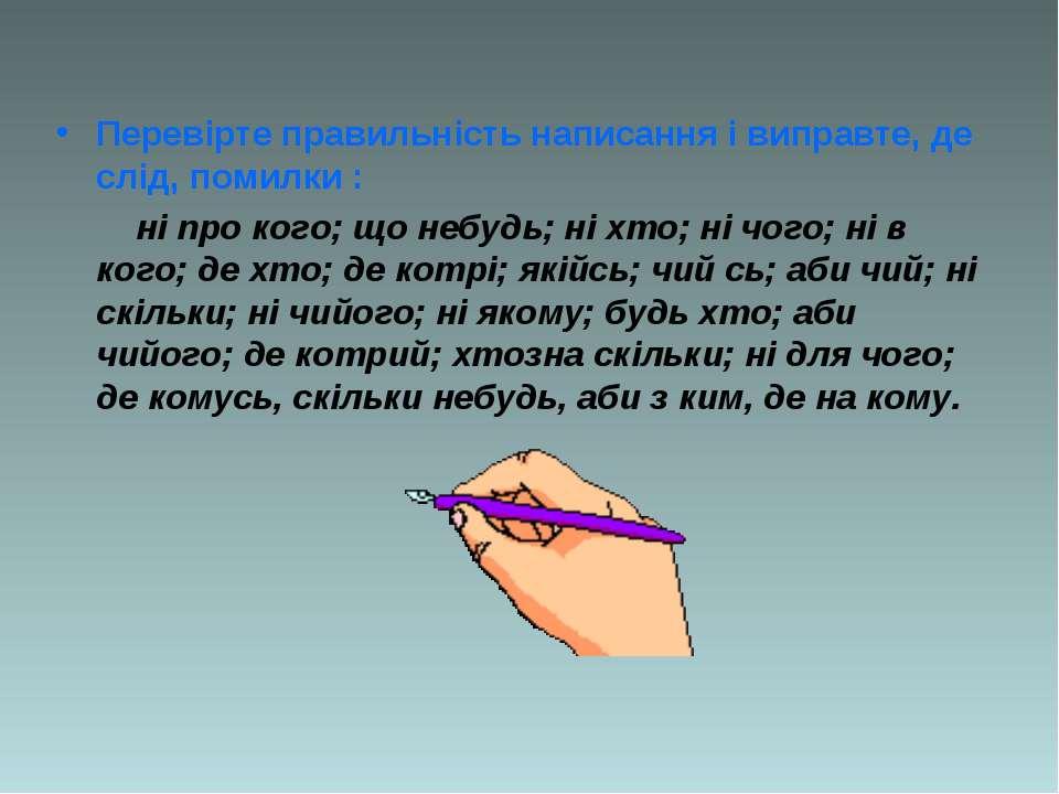 Перевірте правильність написання і виправте, де слід, помилки : ні про кого; ...
