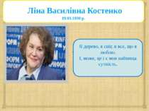 Ліна Василівна Костенко 19.03.1930 р. Я дерево, я сніг, я все, що я люблю. І,...