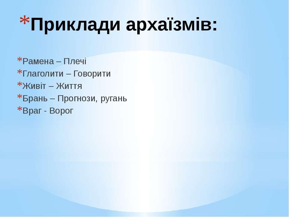 Приклади архаїзмів: Рамена – Плечі Глаголити – Говорити Живіт – Життя Брань –...