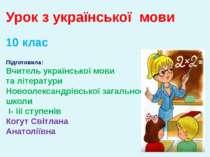 Урок з української мови 10 клас Підготовила: Вчитель української мови та літе...