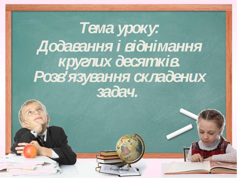 Тема уроку: Додавання і віднімання круглих десятків. Розв'язування складених ...