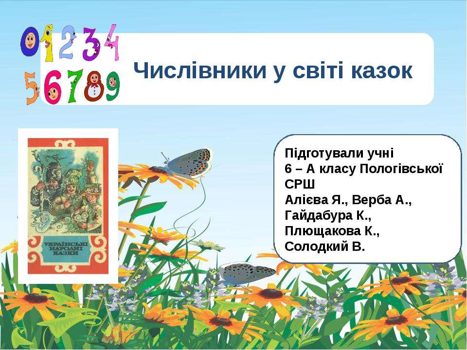 Числівники у світі казок Підготували учні 6 – А класу Пологівської СРШ Алієва...
