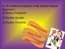 3. Як називалася країна, в яку шахраї водили Буратіно? а) Країна Бовдурів; б)...