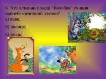"""6. Хто з тварин у казці """"Колобок"""" учинив найнебезпечніший злочин? а) вовк; б)..."""