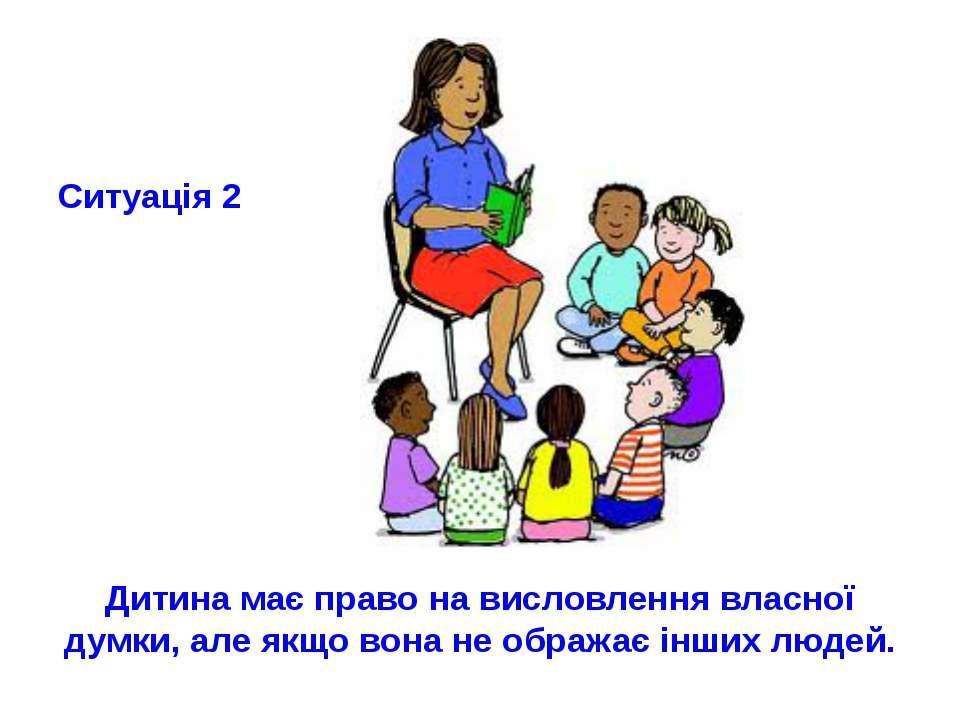Ситуація 2 Дитина має право на висловлення власної думки, але якщо вона не об...