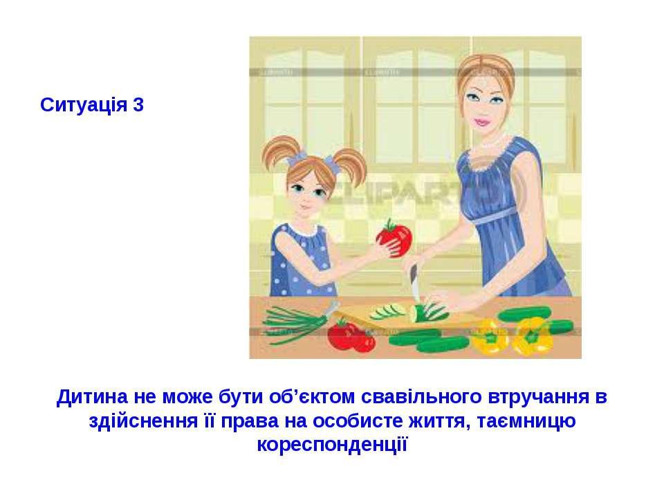 Ситуація 3 Дитина не може бути об'єктом свавільного втручання в здійснення її...