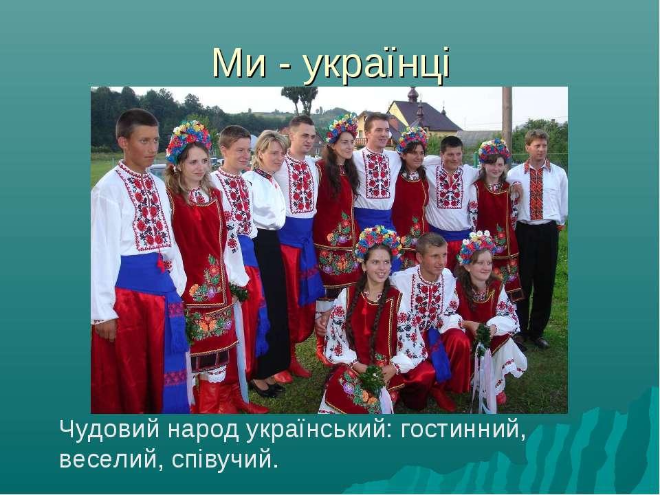 Ми - українці Чудовий народ український: гостинний, веселий, співучий.