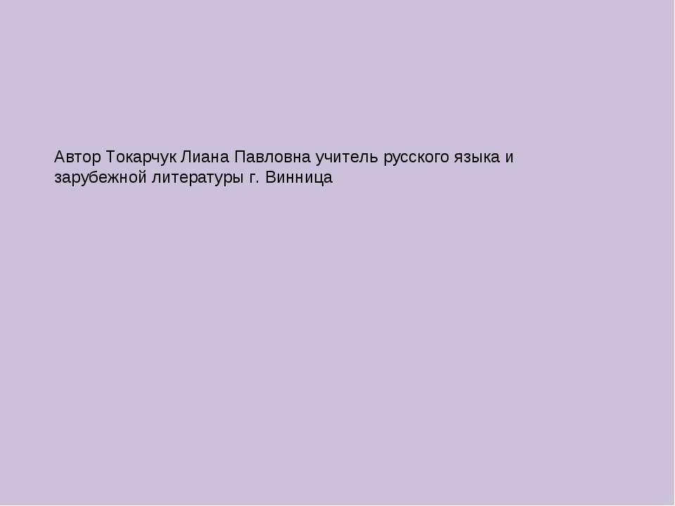 Автор Токарчук Лиана Павловна учитель русского языка и зарубежной литературы ...