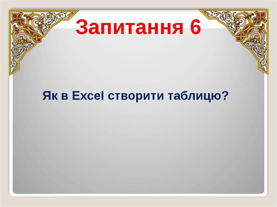 Запитання 6 Як в Excel створити таблицю?