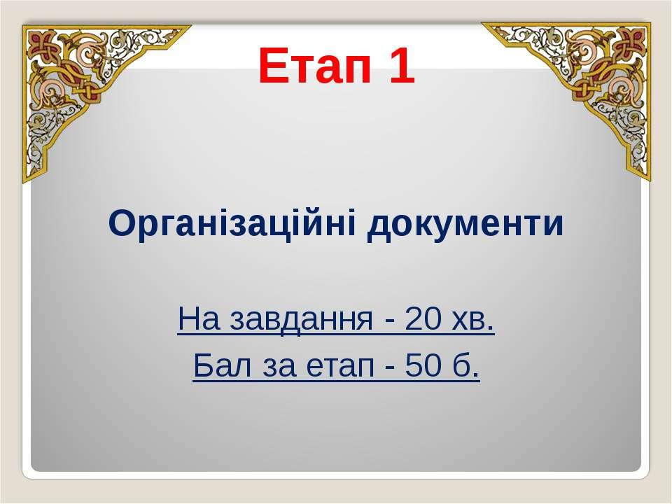 Етап 1 Організаційні документи На завдання - 20 хв. Бал за етап - 50 б.