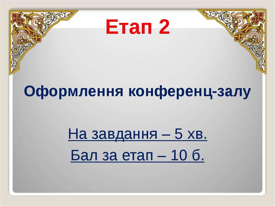 Етап 2 Оформлення конференц-залу На завдання – 5 хв. Бал за етап – 10 б.