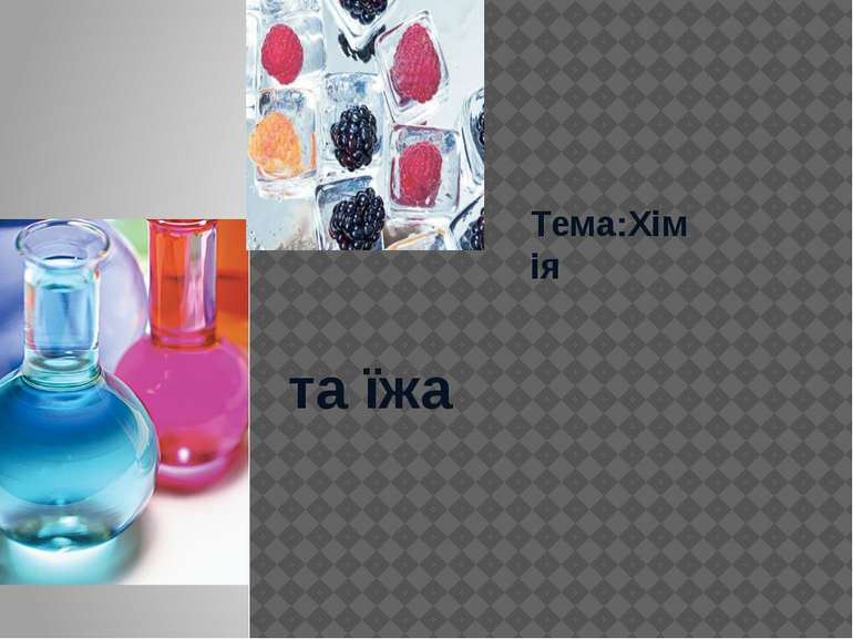 Тема:Хімія та їжа