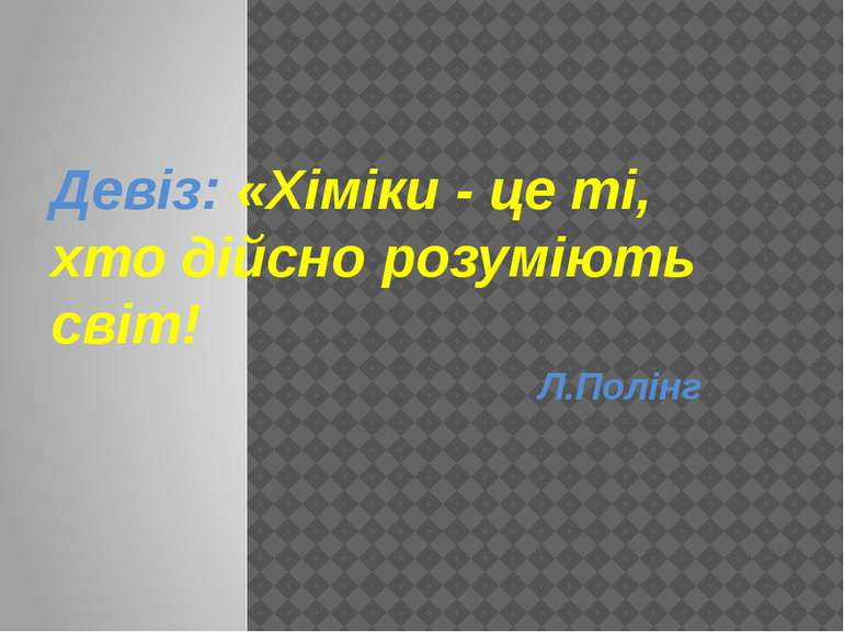 Девіз: «Хіміки - це ті, хто дійсно розуміють світ! Л.Полінг