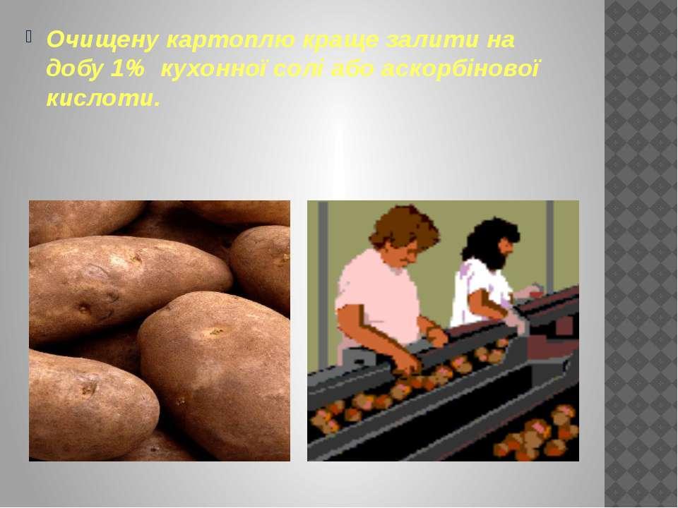 Очищену картоплю краще залити на добу 1% кухонної солі або аскорбінової кислоти.