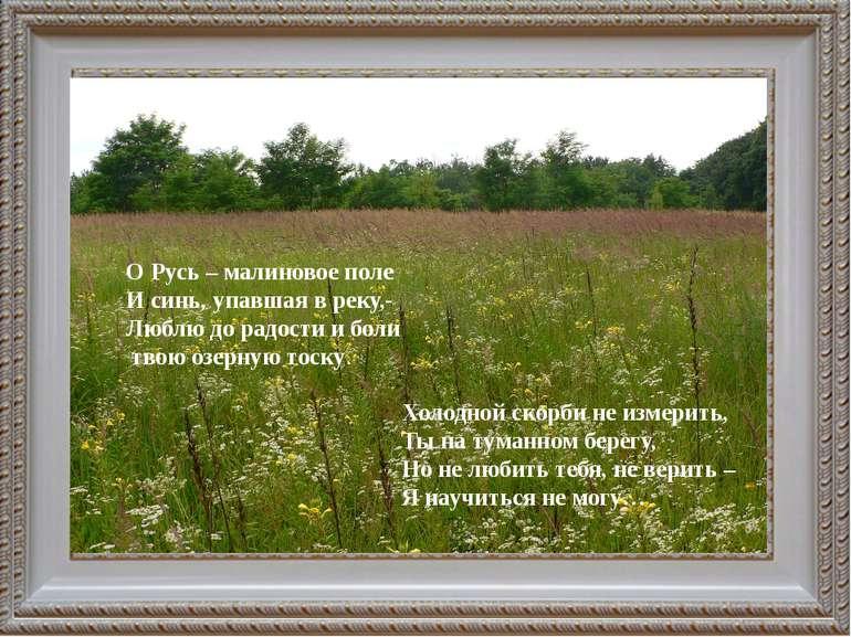 О Русь – малиновое поле И синь, упавшая в реку,- Люблю до радости и боли твою...