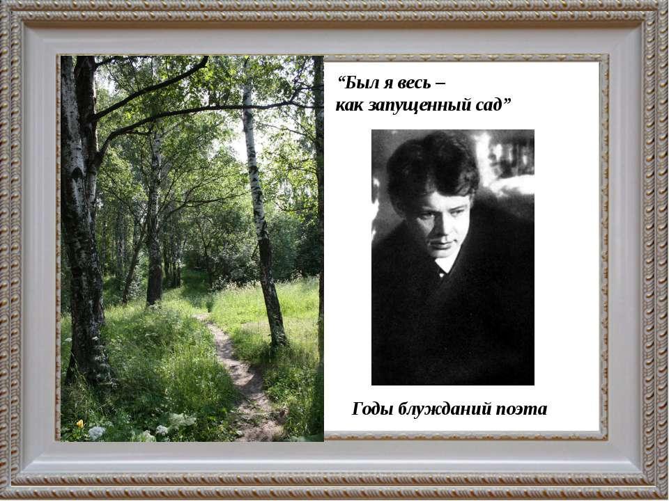 """""""Был я весь – как запущенный сад"""" Годы блужданий поэта"""