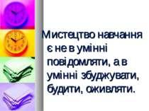 Мистецтво навчання є не в умінні повідомляти, а в умінні збуджувати, будити, ...