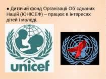 ● Дитячий фонд Організації Об´єднаних Націй (ЮНІСЕФ) – працює в інтересах діт...