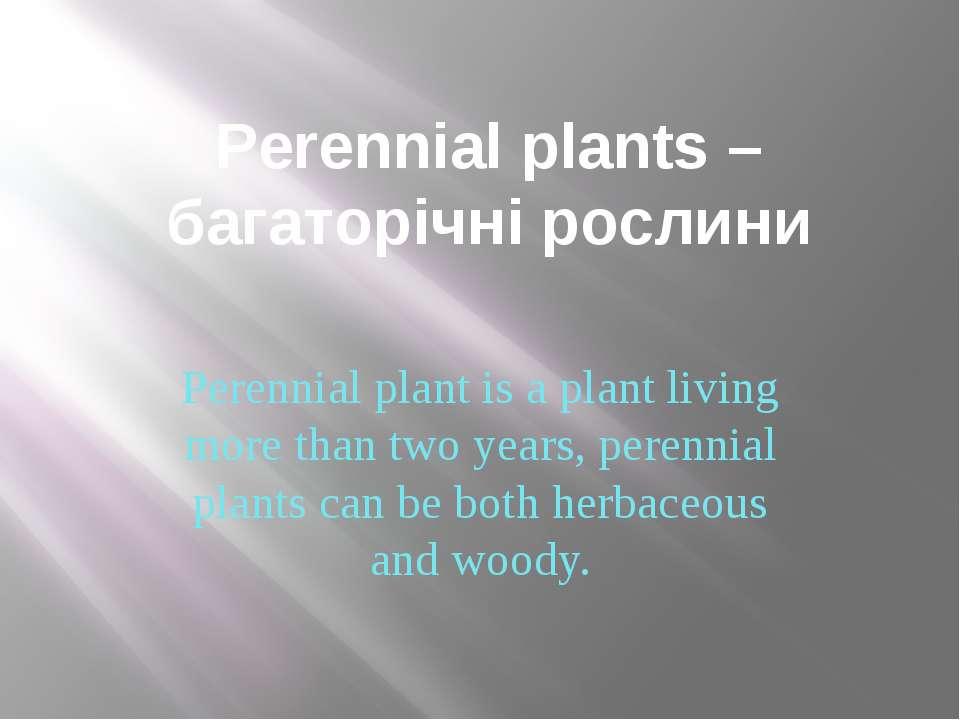 Perennial plants –багаторічні рослини Perennial plant is a plant living more ...