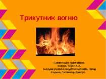 Трикутник вогню Презентацію підготували: вчитель Бойко А.А. та група учнів 5 ...