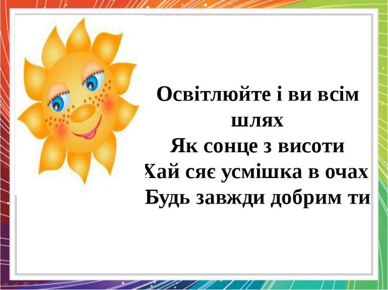 Освітлюйте і ви всім шлях Як сонце з висоти Хай сяє усмішка в очах Будь завжд...