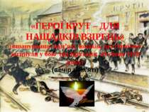 «ГЕРОЇ КРУТ – ДЛЯ НАЩАДКІВ ВЗІРЕЦЬ» (вшанування пам'яті юнаків, які героїчно ...