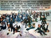 29 січня 1918 року на залізничній станції поблизу селища Крути за 130 кіломет...
