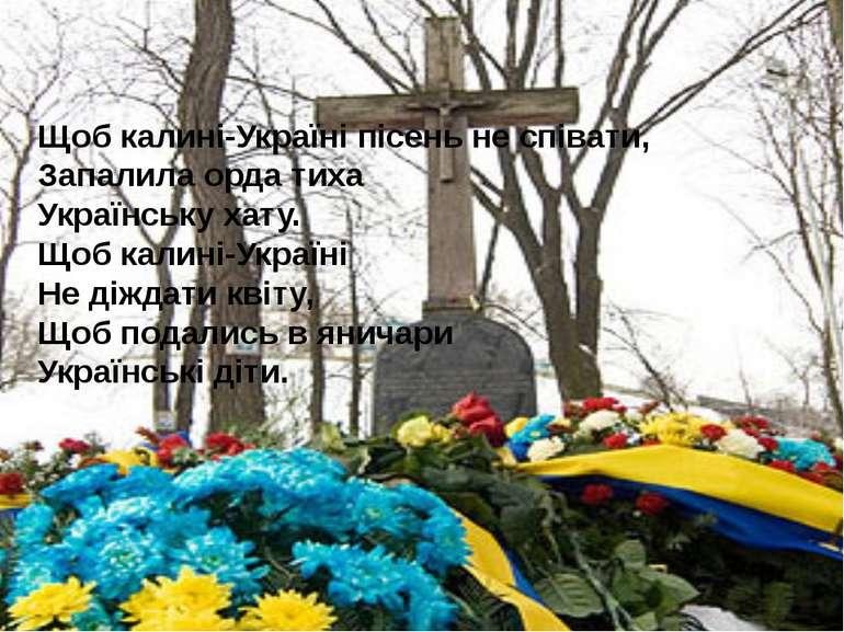 Щоб калині-Україні пісень не співати, Запалила орда тиха Українську хату. Щоб...