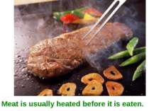 Meat is usually heated before it is eaten.