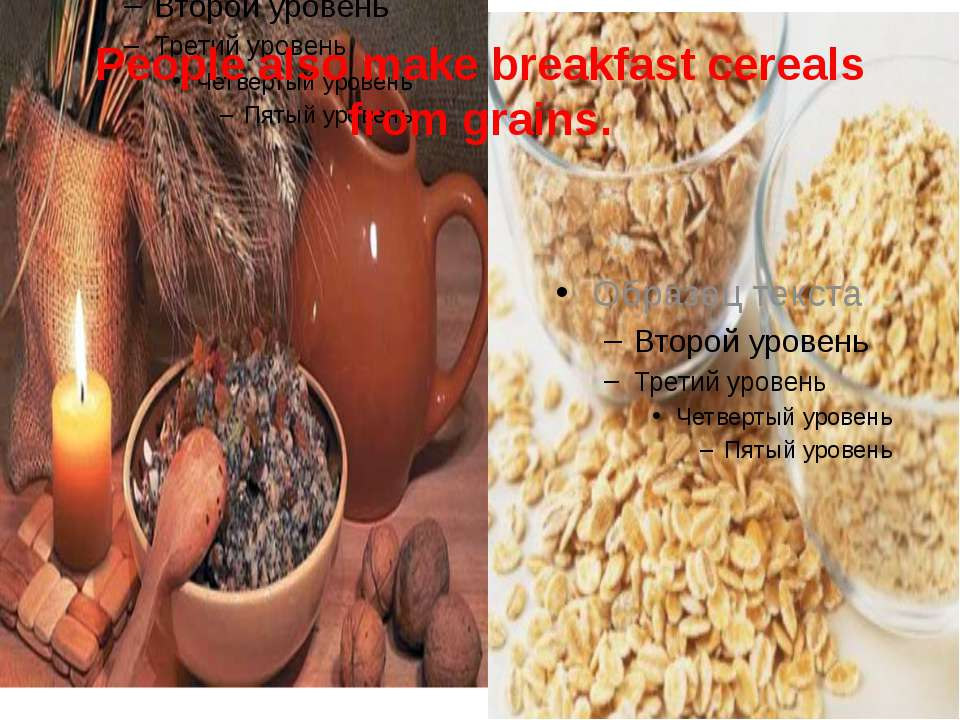People also make breakfast cereals from grains.