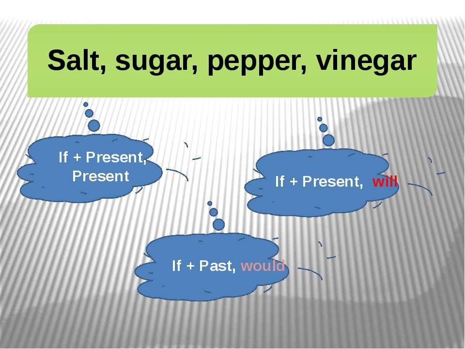 Salt, sugar, pepper, vinegar If + Present, Present If + Present, will If + Pa...