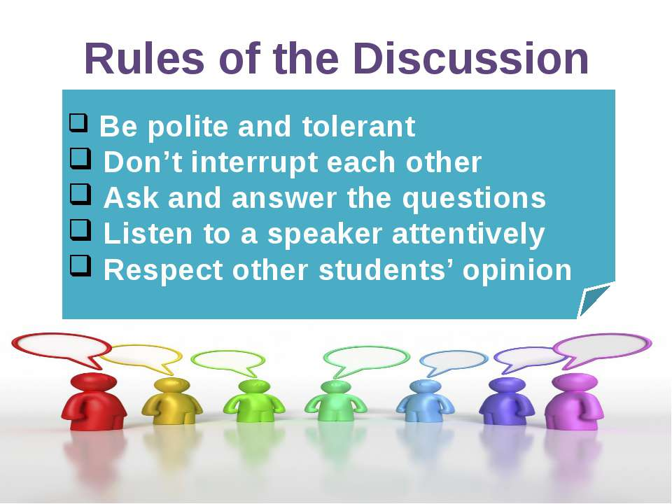 Be polite and tolerant Don't interrupt each other Ask and answer the question...